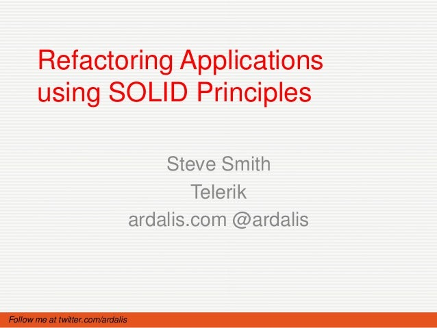 Refactoring Applications       using SOLID Principles                                       Steve Smith                   ...
