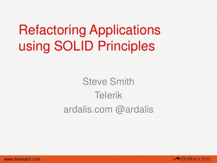 Refactoring Applications      using SOLID Principles                       Steve Smith                           Telerik  ...