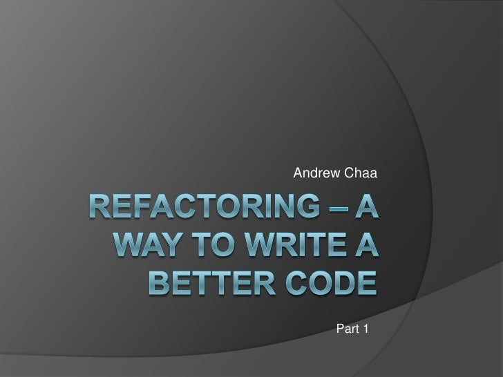Refactoring – A  way to write a better code<br />Andrew Chaa<br />Part 1<br />