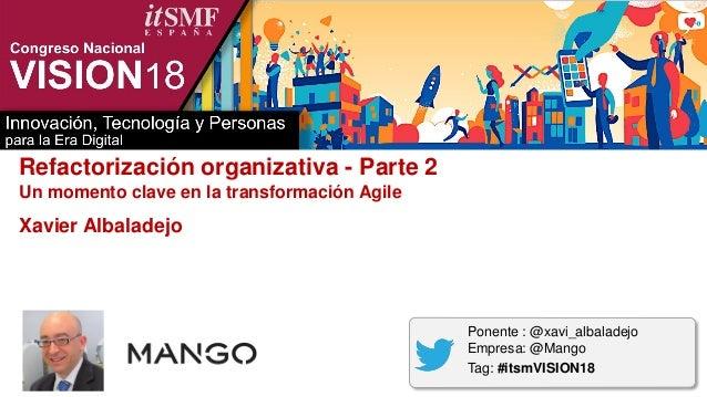 Refactorización organizativa - Parte 2 Un momento clave en la transformación Agile Xavier Albaladejo Ponente : @xavi_albal...