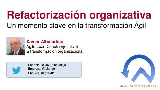 1 Refactorización organizativa Un momento clave en la transformación Ágil Ponente: @xavi_albaladejo Empresa: @Mango Etique...