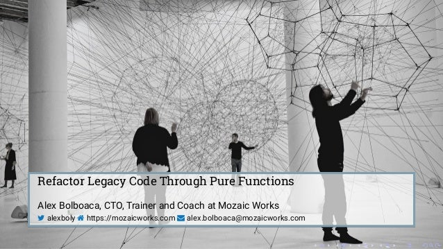 Refactor Legacy Code Through Pure Functions Alex Bolboaca, CTO, Trainer and Coach at Mozaic Works  alexboly  https://moz...