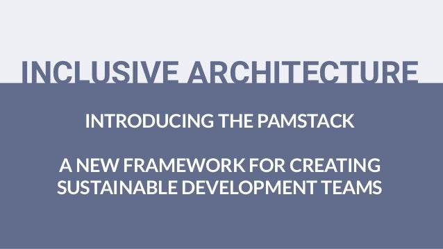 INTRODUCING THE PAMSTACK A NEW FRAMEWORK FOR CREATING SUSTAINABLE DEVELOPMENT TEAMS INCLUSIVE ARCHITECTURE