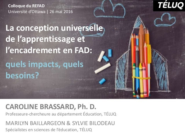 La conception universelle de l'apprentissage et l'encadrement en FAD: quels impacts, quels besoins? CAROLINE BRASSARD, Ph....