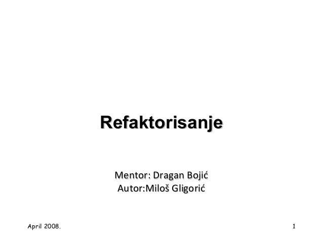 April 2008. 1 RefaktorisanjeRefaktorisanje Mentor: DMentor: Drragan Bojiagan Bojićć Autor:Autor:Miloš GligorićMiloš Gligor...