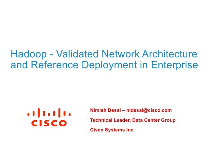 Hadoop - Validated Network Architectureand Reference Deployment in Enterprise                Nimish Desai – nidesai@cisco....
