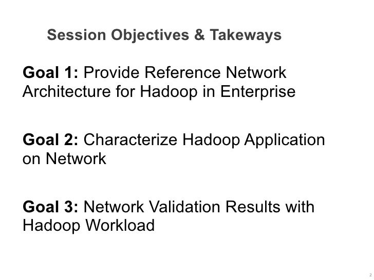 Session Objectives & TakewaysGoal 1: Provide Reference NetworkArchitecture for Hadoop in EnterpriseGoal 2: Characterize Ha...