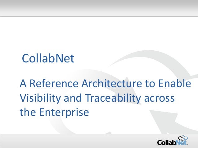 1  Copyright ©2014 CollabNet, Inc. All Rights Reserved.  A Reference Architecture to Enable Visibility and Traceability ac...