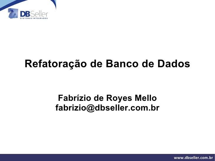 Refatoração de Banco de Dados Fabrízio de Royes Mello [email_address]
