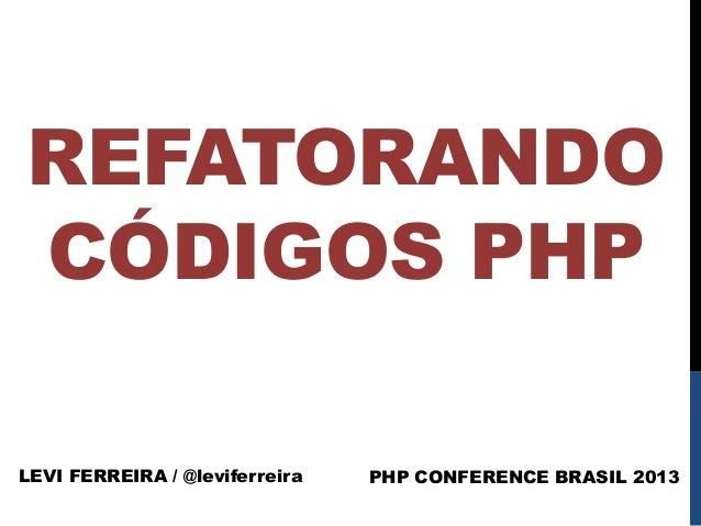REFATORANDO CÓDIGOS PHP LEVI FERREIRA / @leviferreira  PHP CONFERENCE BRASIL 2013