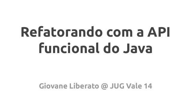 Refatorando com a API funcional do Java Giovane Liberato @ JUG Vale 14