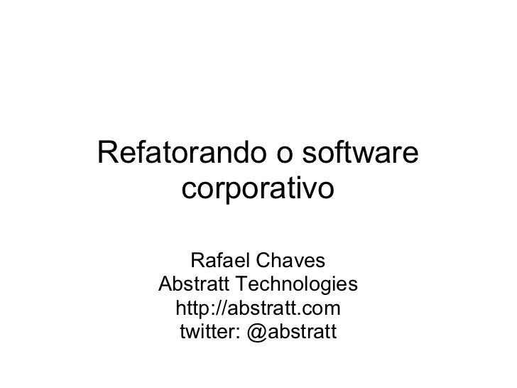 Refatorando o software      corporativo       Rafael Chaves    Abstratt Technologies     http://abstratt.com      twitter:...