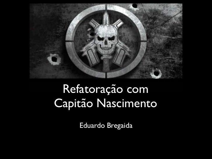 Refatoração comCapitão Nascimento    Eduardo Bregaida