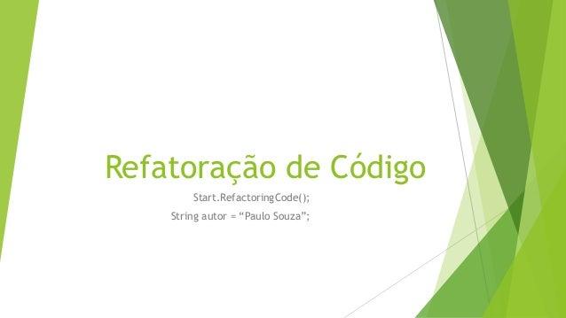 """Refatoração de Código Start.RefactoringCode(); String autor = """"Paulo Souza"""";"""