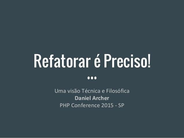 Refatorar é Preciso! Uma visão Técnica e Filosófica Daniel Archer PHP Conference 2015 - SP