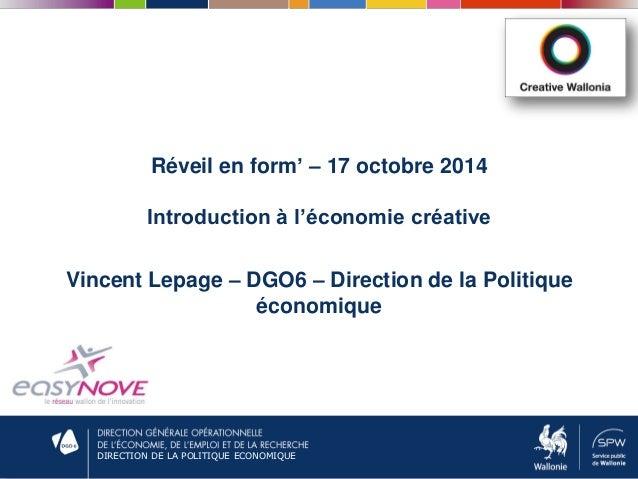 DIRECTION DE LA POLITIQUE ECONOMIQUE Réveil en form' – 17 octobre 2014 Introduction à l'économie créative Vincent Lepage –...