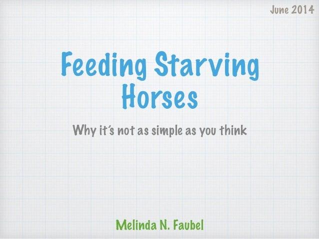 Feeding Starving Horses Why it's not as simple as you think Melinda N. Faubel June 2014