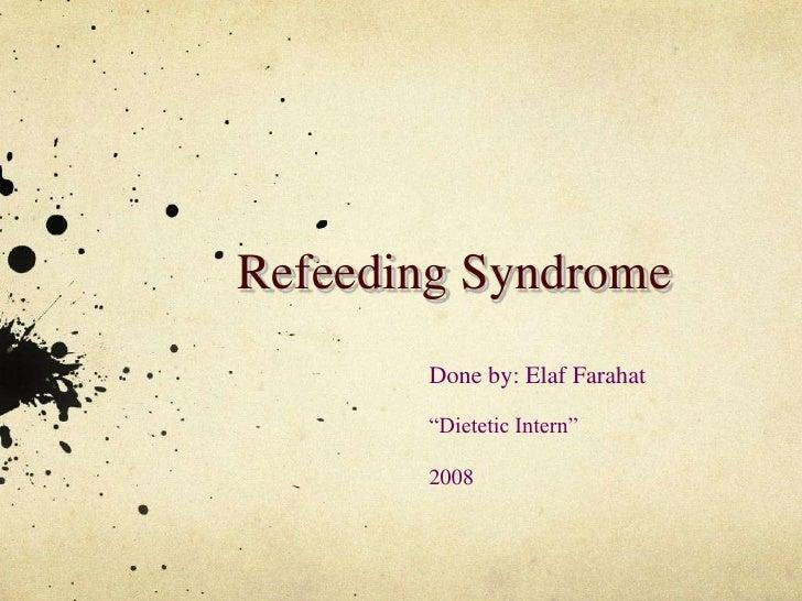 """Refeeding Syndrome<br />Done by: Elaf Farahat <br />""""Dietetic Intern""""<br />2008<br />"""
