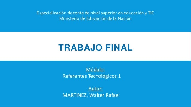 TRABAJO FINAL Especialización docente de nivel superior en educación yTIC Ministerio de Educación de la Nación Autor: MART...