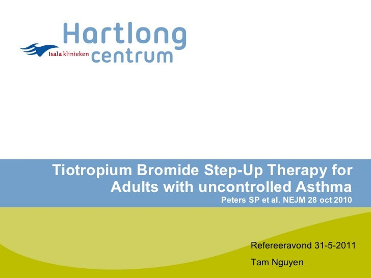 Tiotropium Bromide Step-Up Therapy for Adults with uncontrolled Asthma Peters SP et al. NEJM 28 oct 2010 Refereeravond 31-...