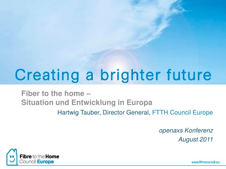 Fiber to the home –Situation und Entwicklung in Europa         Hartwig Tauber, Director General, FTTH Council Europe      ...