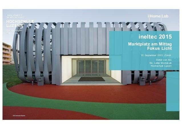 ineltec 2015 Marktplatz am Mittag Fokus Licht Dieter von Arx Stv. Leiter iHomeLab Hochschule Luzern 10. September...