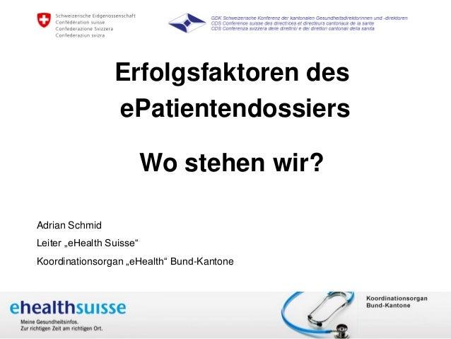 """A. Schmid März 2015 www.e-health-suisse.ch Erfolgsfaktoren des ePatientendossiers Wo stehen wir? Adrian Schmid Leiter """"eHe..."""