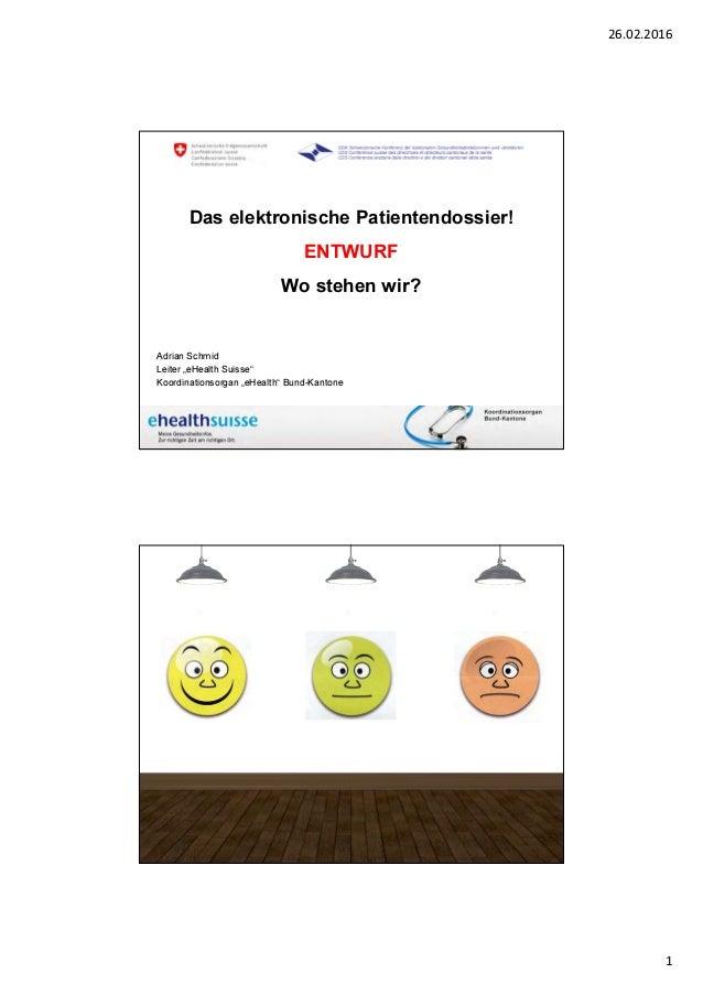26.02.2016 1 A. Schmid November 2015 www.e-health-suisse.ch Das elektronische Patientendossier! ENTWURF Wo stehen wir? Adr...