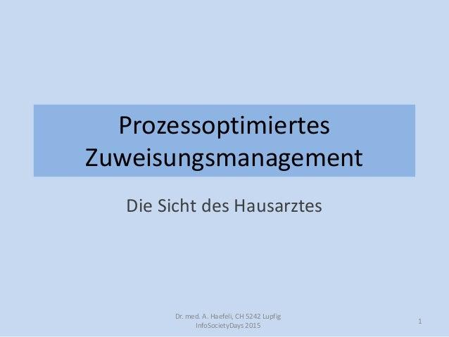 Prozessoptimiertes Zuweisungsmanagement Die Sicht des Hausarztes Dr. med. A. Haefeli, CH 5242 Lupfig InfoSocietyDays 2015 1