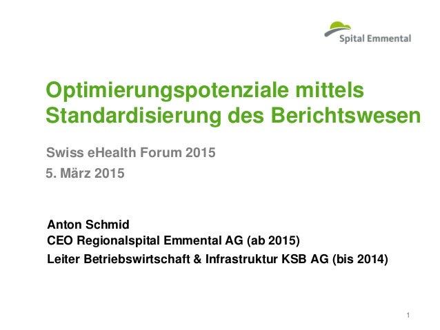 Swiss eHealth Forum 2015 Optimierungspotenziale mittels Standardisierung des Berichtswesen Anton Schmid CEO Regionalspital...