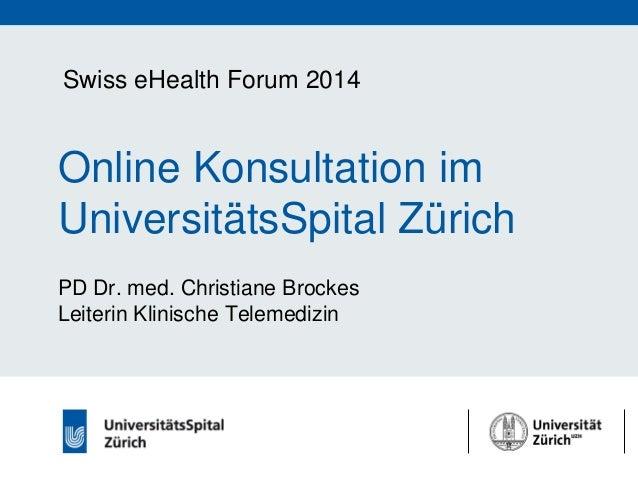 Swiss eHealth Forum 2014  Online Konsultation im UniversitätsSpital Zürich PD Dr. med. Christiane Brockes Leiterin Klinisc...