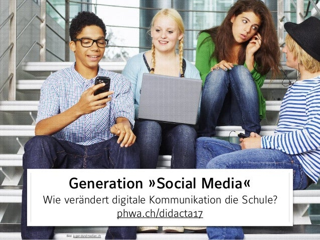Generation »Social Media« Wie verändert digitale Kommunikation die Schule? phwa.ch/didacta17 Bild: jugendundmedien.ch