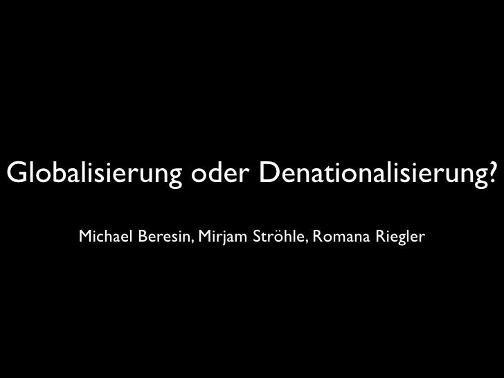 Globalisierung oder Denationalisierung?      Michael Beresin, Mirjam Ströhle, Romana Riegler