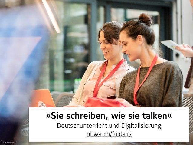»Sie schreiben, wie sie talken« Deutschunterricht und Digitalisierung phwa.ch/fulda17 Bild: Caia Images