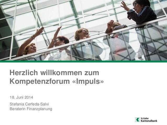Herzlich willkommen zum Kompetenzforum «Impuls» Stefania Cerfeda-Salvi Beraterin Finanzplanung 18. Juni 2014