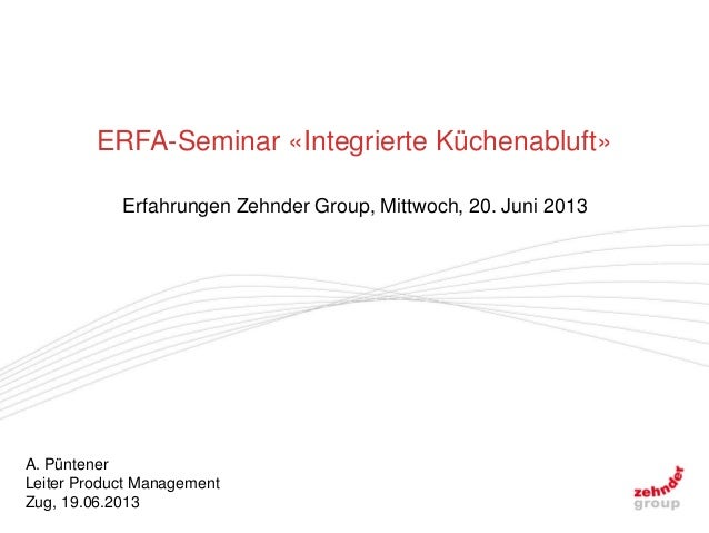 A. PüntenerLeiter Product ManagementZug, 19.06.2013ERFA-Seminar «Integrierte Küchenabluft»Erfahrungen Zehnder Group, Mittw...
