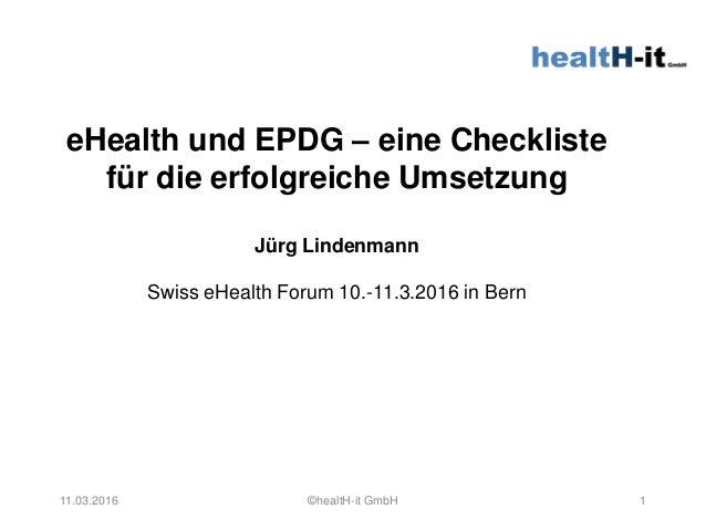 eHealth und EPDG – eine Checkliste für die erfolgreiche Umsetzung Jürg Lindenmann Swiss eHealth Forum 10.-11.3.2016 in Ber...