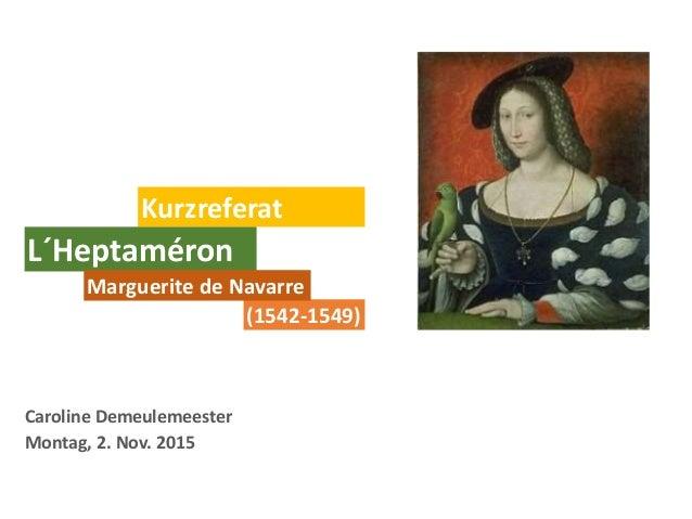 Caroline Demeulemeester Montag, 2. Nov. 2015 Kurzreferat L´Heptaméron (1542-1549) Marguerite de Navarre