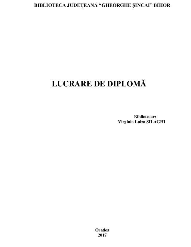 """BIBLIOTECA JUDEȚEANĂ """"GHEORGHE ȘINCAI"""" BIHOR LUCRARE DE DIPLOMĂ Bibliotecar: Virginia Luiza SILAGHI Oradea 2017"""