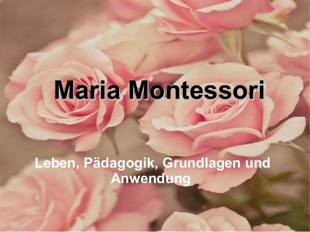 MMaarriiaa MMoonntteessssoorrii  Leben, Pädagogik, Grundlagen und  Anwendung