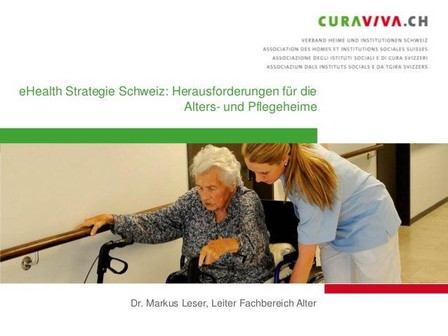 eHealth Strategie Schweiz: Herausforderungen für die Alters- und Pflegeheime  Dr. Markus Leser, Leiter Fachbereich Alter 1