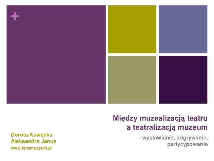 +                    Między muzealizacją teatru                       a teatralizacją muzeumDorota Kawęcka                ...