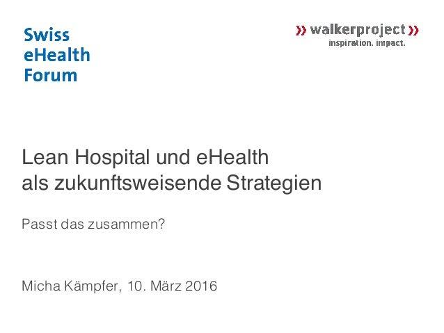 Lean Hospital und eHealth als zukunftsweisende Strategien Passt das zusammen? Micha Kämpfer, 10. März 2016
