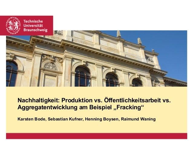 """Nachhaltigkeit: Produktion vs. Öffentlichkeitsarbeit vs. Aggregatentwicklung am Beispiel """"Fracking"""" Karsten Bode, Sebastia..."""