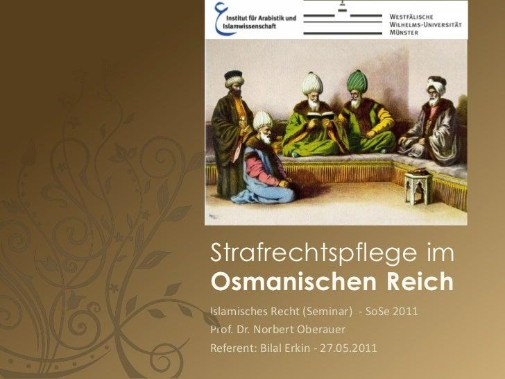 Strafrechtspflege imOsmanischen ReichIslamisches Recht (Seminar) - SoSe 2011Prof. Dr. Norbert OberauerReferent: Bilal Erki...