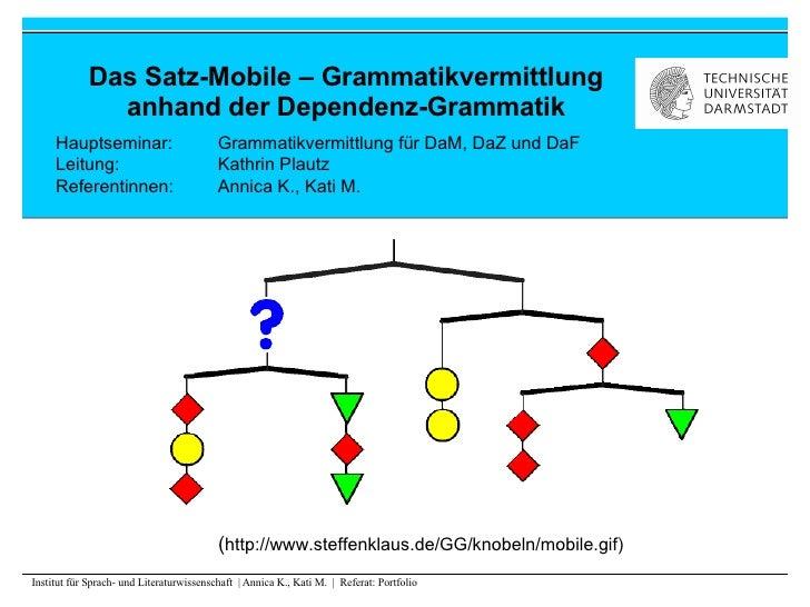 Das Satz-Mobile – Grammatikvermittlung anhand der Dependenz-Grammatik Hauptseminar:  Grammatikvermittlung für DaM, DaZ und...