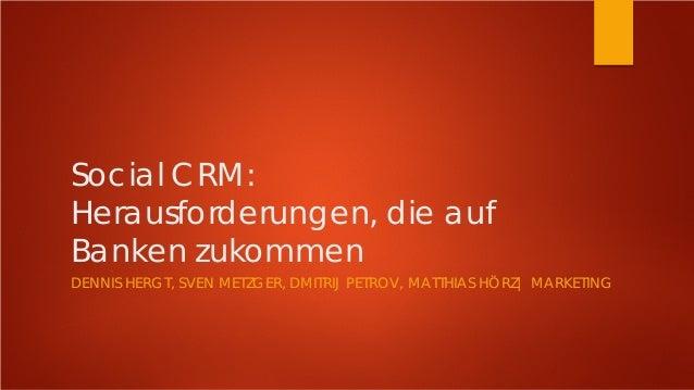 Social CRM: Herausforderungen, die auf Banken zukommen DENNIS HERGT, SVEN METZGER, DMITRIJ PETROV, MATTHIAS HÖRZ| MARKETING