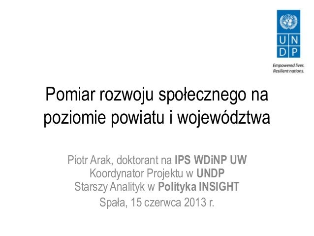 Pomiar rozwoju społecznego napoziomie powiatu i województwaPiotr Arak, doktorant na IPS WDiNP UWKoordynator Projektu w UND...