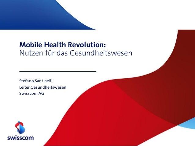 Mobile Health Revolution: Nutzen für das Gesundheitswesen  Stefano Santinelli Leiter Gesundheitswesen Swisscom AG