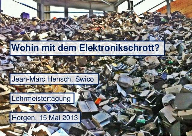 Wohin mit dem Elektronikschrott?Jean-Marc Hensch, SwicoHorgen, 15 Mai 2013Lehrmeistertagung